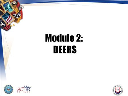 Module 2: DEERS. 2 Module Objectives After this module, you should be able to: Explain the purpose of DEERS Identify who determines TRICARE eligibility.