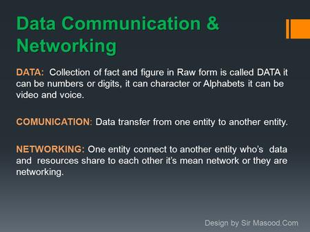 Data Communication & Networking DATA: Collection of fact and figure in Raw form is called DATA it can be numbers or digits, it can character or Alphabets.