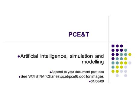 Artificial intelligence, simulation and modelling Append to your document pcet.doc See W:\IST\Mr Charles\pcet\pcet6.doc for images 01/06/09 PCE&T.