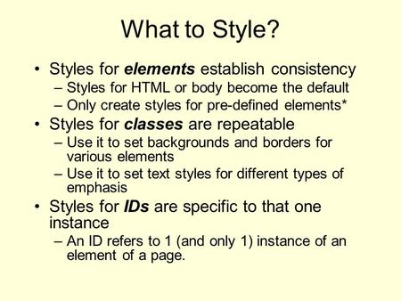 What to Style? Styles for elements establish consistency –Styles for HTML or body become the default –Only create styles for pre-defined elements* Styles.