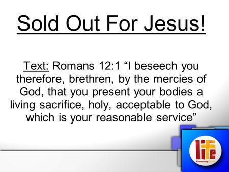 "Sold Out For Jesus! Text: Romans 12:1 ""I beseech you therefore, brethren, by the mercies of God, that you present your bodies a living sacrifice, holy,"