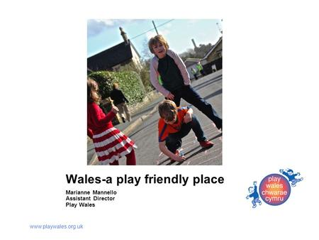 Www.playwales.org.uk Wales-a play friendly place Marianne Mannello Assistant Director Play Wales.