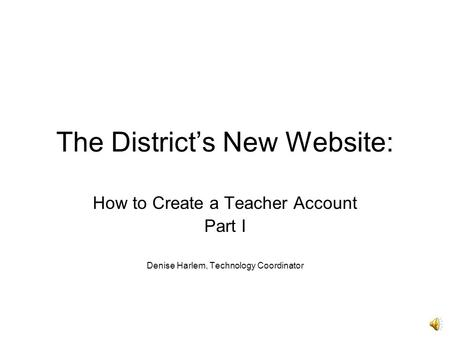 The District's New Website: How to Create a Teacher Account Part I Denise Harlem, Technology Coordinator.