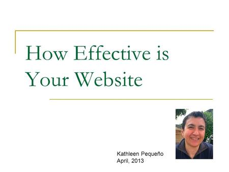 How Effective is Your Website Kathleen Pequeño April, 2013.
