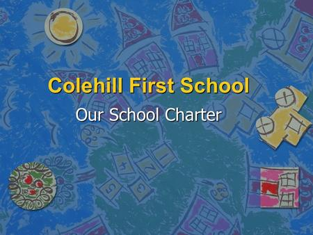 Colehill First School Our School Charter. Our School and Community It is our right to… –Be proud of our school and community… It is our responsibility.