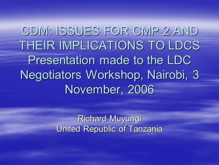 CDM: ISSUES FOR CMP 2 AND THEIR IMPLICATIONS TO LDCS Presentation made to the LDC Negotiators Workshop, Nairobi, 3 November, 2006 Richard Muyungi United.