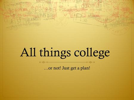 All things college …or not! Just get a plan!. What first?  ACT: be sure to register AND prepare  Start with act.org  Also check out march2success.com.