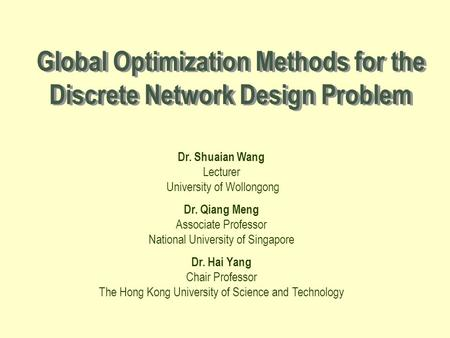 Global Optimization Methods for the Discrete Network Design Problem Dr. Shuaian Wang Lecturer University of Wollongong Dr. Qiang Meng Associate Professor.