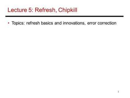 1 Lecture 5: Refresh, Chipkill Topics: refresh basics and innovations, error correction.