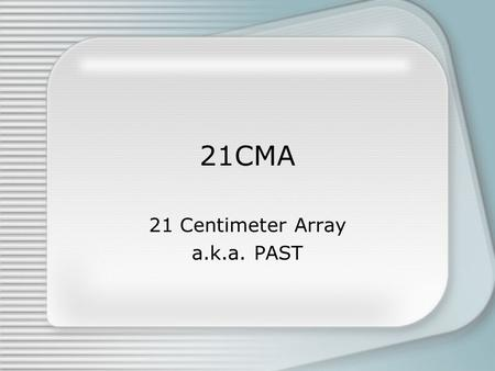 21CMA 21 Centimeter Array a.k.a. PAST. Reionization 21cm: hyperfine transition of neutral Hydrogen.