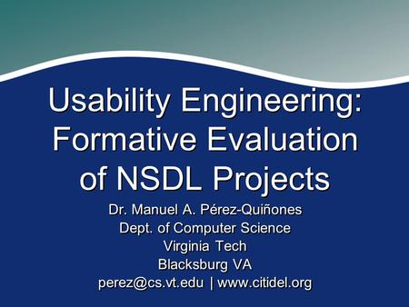 Usability Engineering: Formative Evaluation of NSDL Projects Dr. Manuel A. Pérez-Quiñones Dept. of Computer Science Virginia Tech Blacksburg VA