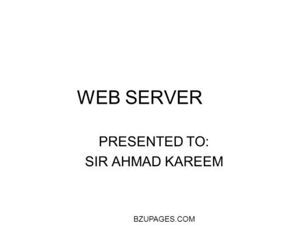 BZUPAGES.COM WEB SERVER PRESENTED TO: SIR AHMAD KAREEM.