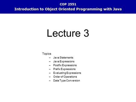 COP 2551 Introduction to Object Oriented Programming with Java Topics –Java Statements –Java Expressions –Postfix Expressions –Prefix Expressions –Evaluating.