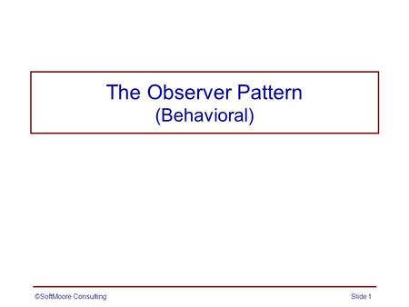 The Observer Pattern (Behavioral) ©SoftMoore ConsultingSlide 1.