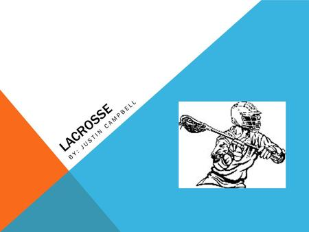 LACROSSE BY: JUSTIN CAMPBELL. WHY LACROSSE? I have been playing lacrosse since I was five years old. It is something I love to do and have fun with. I.