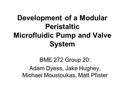 Development of a Modular Peristaltic Microfluidic Pump and Valve System BME 272 Group 20: Adam Dyess, Jake Hughey, Michael Moustoukas, Matt Pfister.