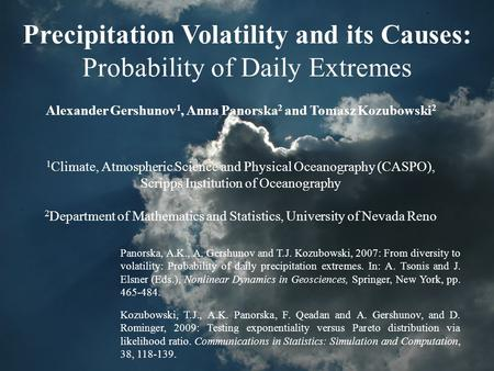 Precipitation Volatility and its Causes: Probability of Daily Extremes Alexander Gershunov 1, Anna Panorska 2 and Tomasz Kozubowski 2 1 Climate, Atmospheric.