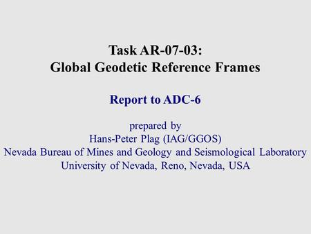 Task AR-07-03: Global Geodetic Reference Frames Report to ADC-6 prepared by Hans-Peter Plag (IAG/GGOS)‏ Nevada Bureau of Mines and Geology and Seismological.