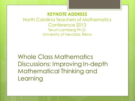 KEYNOTE ADDRESS North Carolina Teachers of Mathematics Conference 2013 Teruni Lamberg Ph.D. University of Nevada, Reno Whole Class Mathematics Discussions: