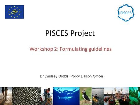 PISCES Project Workshop 2: Formulating guidelines Dr Lyndsey Dodds, Policy Liaison Officer.