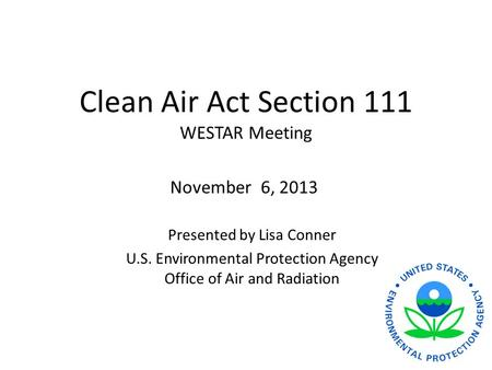 Clean Air Act Section 111 WESTAR Meeting Presented by Lisa Conner U.S. Environmental Protection Agency Office of Air and Radiation November 6, 2013.