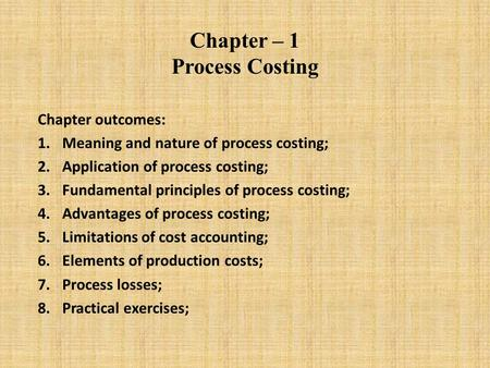 Chapter – 1 Process Costing Chapter outcomes: 1.Meaning and nature of process costing; 2.Application of process costing; 3.Fundamental principles of process.