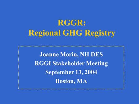 RGGR: Regional GHG Registry Joanne Morin, NH DES RGGI Stakeholder Meeting September 13, 2004 Boston, MA.