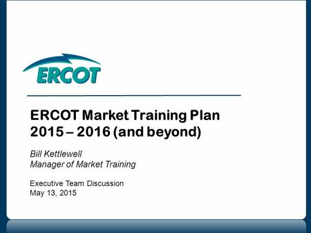 ERCOT Market Training Plan 2015 – 2016 (and beyond) Bill Kettlewell Manager of Market Training Executive Team Discussion May 13, 2015.