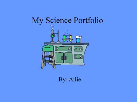 My Science Portfolio By: Ailie. This portfolio about what I have learned about in science class. I have done this portfolio because to all of my work.