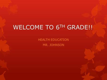 WELCOME TO 6 TH GRADE!! HEALTH EDUCATION MR. JOHNSON.