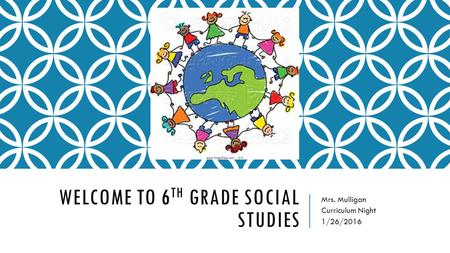 WELCOME TO 6 TH GRADE SOCIAL STUDIES Mrs. Mulligan Curriculum Night 1/26/2016.