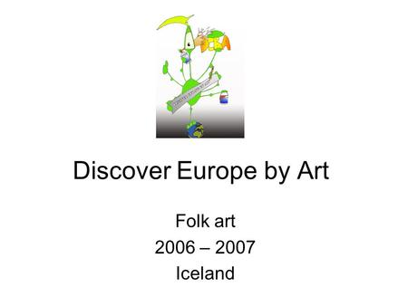 Discover Europe by Art Folk art 2006 – 2007 Iceland.