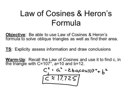 Law of Cosines & Heron's Formula Objective: Be able to use Law of Cosines & Heron's formula to solve oblique triangles as well as find their area. TS: