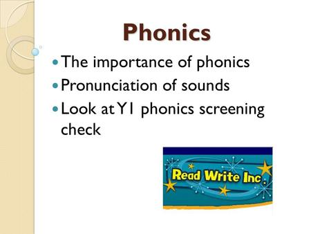 Phonics The importance of phonics Pronunciation of sounds Look at Y1 phonics screening check.