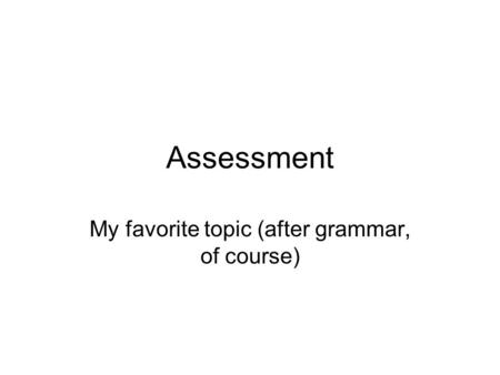 Assessment My favorite topic (after grammar, of course)