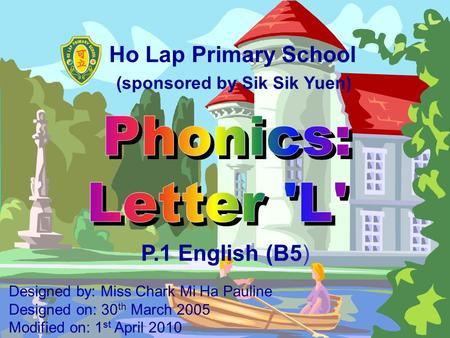 Ho Lap Primary School P.1 English (B5) Designed by: Miss Chark Mi Ha Pauline Designed on: 30 th March 2005 Modified on: 1 st April 2010 (sponsored by.