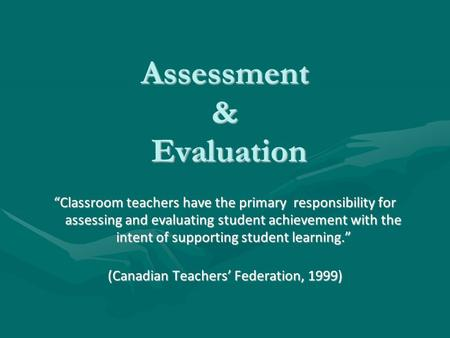 "Assessment & Evaluation ""Classroom teachers have the primary responsibility for assessing and evaluating student achievement with the intent of supporting."