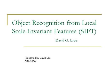 Object Recognition from Local Scale-Invariant Features (SIFT) David G. Lowe Presented by David Lee 3/20/2006.