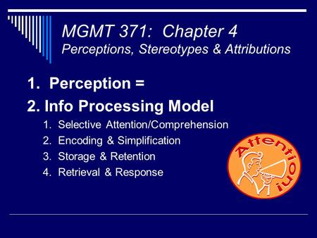 MGMT 371: Chapter 4 Perceptions, Stereotypes & Attributions 1. Perception = 2. Info Processing Model 1. Selective Attention/Comprehension 2. Encoding &