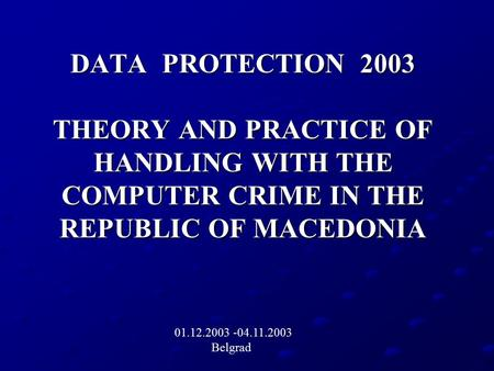 DATA PROTECTION 2003 THEORY AND PRACTICE OF HANDLING WITH THE COMPUTER CRIME IN THE REPUBLIC OF MACEDONIA 01.12.2003 -04.11.2003 Belgrad.