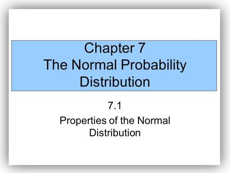 Chapter 7 The Normal Probability Distribution 7.1 Properties of the Normal Distribution.