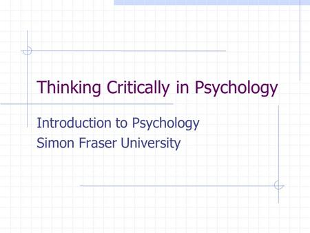 Thinking Critically in Psychology Introduction to Psychology Simon Fraser University.