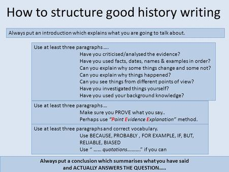 How to structure good history writing Always put an introduction which explains what you are going to talk about. Always put a conclusion which summarises.