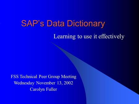 SAP's Data Dictionary Learning to use it effectively FSS Technical Peer Group Meeting Wednesday November 13, 2002 Carolyn Fuller.