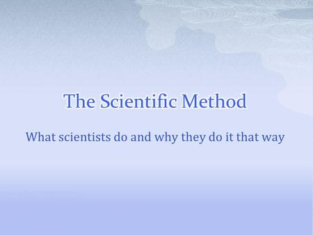 What scientists do and why they do it that way.  The way scientists use experiments to answer questions.