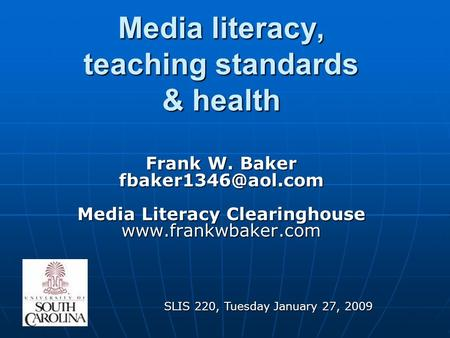 Media literacy, teaching standards & health Frank W. Baker Media Literacy Clearinghouse  SLIS 220, Tuesday January.