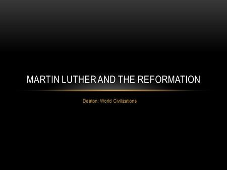 Deaton: World Civilizations MARTIN LUTHER AND THE REFORMATION.