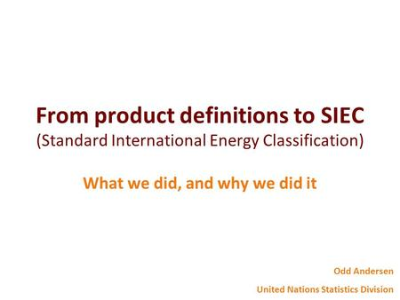 From product definitions to SIEC (Standard International Energy Classification) What we did, and why we did it Odd Andersen United Nations Statistics Division.