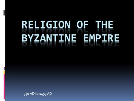 330 AD to 1453 AD. Religion of the Byzantium Empire  The Christian church was introduce/made legal by Roman Emperor Constantine.  Lack of communication.