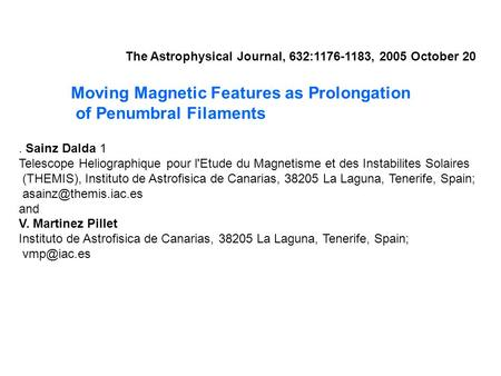 Moving Magnetic Features as Prolongation of Penumbral Filaments The Astrophysical Journal, 632:1176-1183, 2005 October 20. Sainz Dalda 1 Telescope Heliographique.